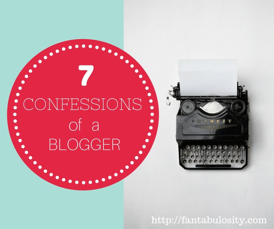 7 Confessions of a Blogger. Love how real and honest this is. https://fantabulosity.com