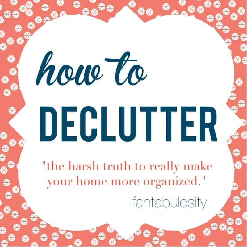 How to Declutter & Organize. The Harsh Truth. - Fantabulosity