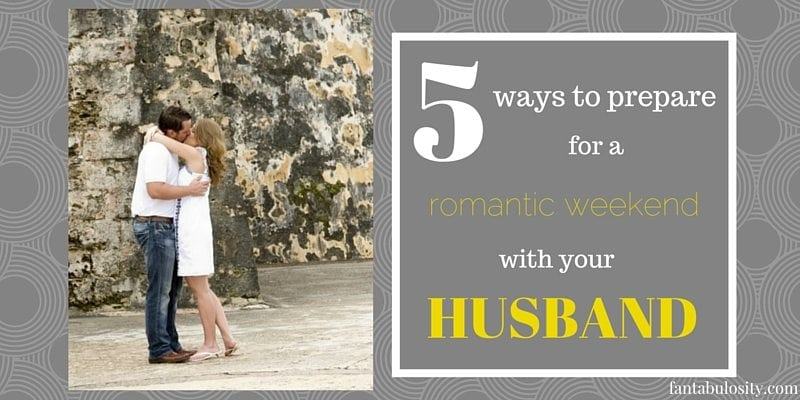 5 Ways to Prepare for a Romantic Weekend with Your Husband http://fantabulosity.com